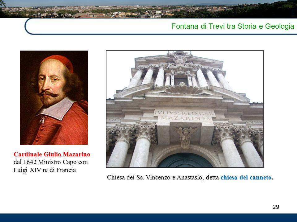 29 Fontana di Trevi tra Storia e Geologia Cardinale Giulio Mazarino dal 1642 Ministro Capo con Luigi XIV re di Francia Chiesa dei Ss.