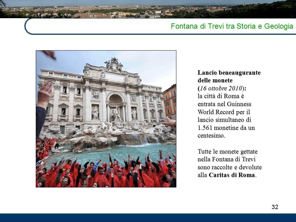 32 Fontana di Trevi tra Storia e Geologia Lancio beneaugurante delle monete (16 ottobre 2010): la città di Roma è entrata nel Guinness World Record per il lancio simultaneo di 1.561 monetine da un centesimo.