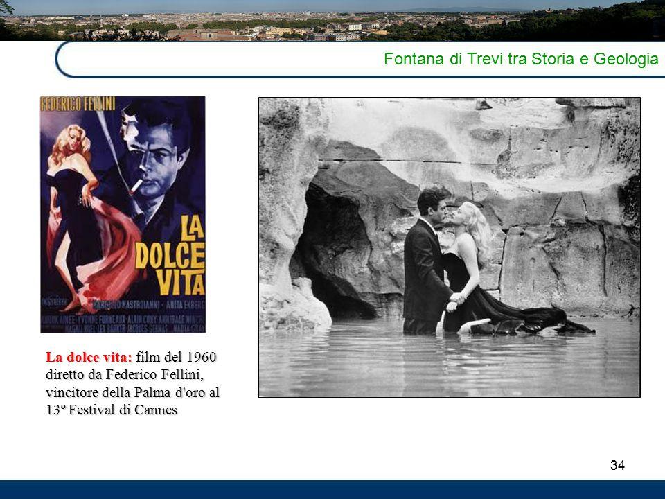 34 Fontana di Trevi tra Storia e Geologia La dolce vita: film del 1960 diretto da Federico Fellini, vincitore della Palma d oro al 13º Festival di Cannes