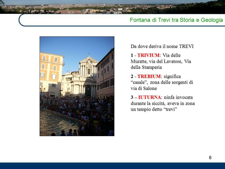 6 Fontana di Trevi tra Storia e Geologia Da dove deriva il nome TREVI 1 - TRIVIUM: Via delle Muratte, via del Lavatore, Via della Stamperia 2 - TREBIU