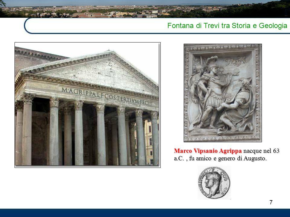 7 Fontana di Trevi tra Storia e Geologia Marco Vipsanio Agrippa nacque nel 63 a.C., fu amico e genero di Augusto.