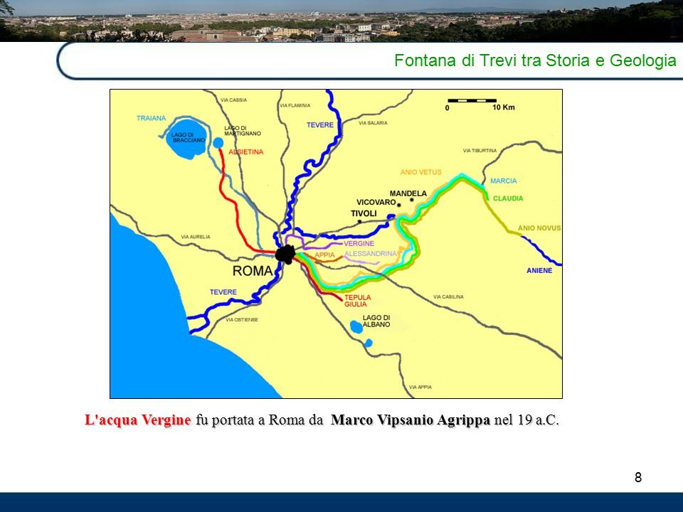 8 Fontana di Trevi tra Storia e Geologia L'acqua Verginefu portata a Roma da Marco Vipsanio Agrippa nel 19 a.C. L'acqua Vergine fu portata a Roma da M