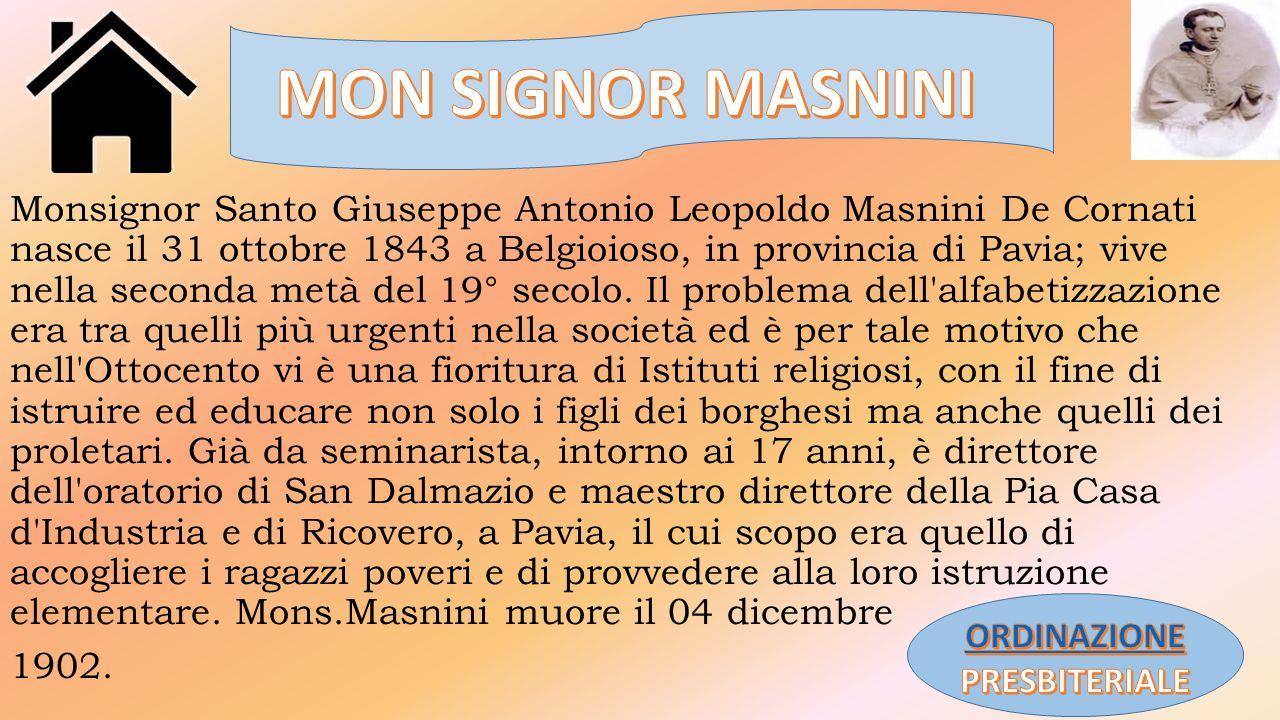 Monsignor Santo Giuseppe Antonio Leopoldo Masnini De Cornati nasce il 31 ottobre 1843 a Belgioioso, in provincia di Pavia; vive nella seconda metà del