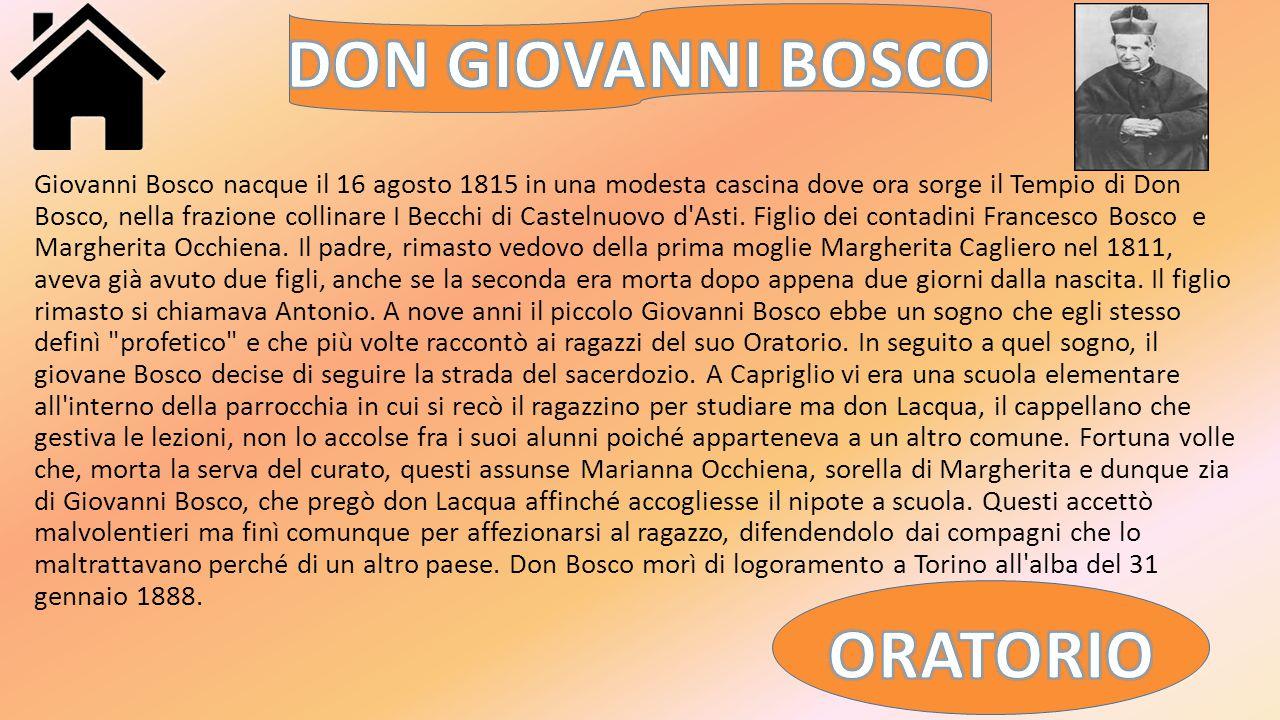 Giovanni Bosco nacque il 16 agosto 1815 in una modesta cascina dove ora sorge il Tempio di Don Bosco, nella frazione collinare I Becchi di Castelnuovo