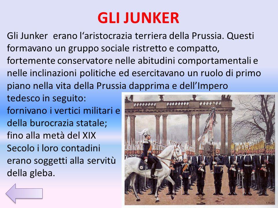 GLI JUNKER Gli Junker erano l'aristocrazia terriera della Prussia. Questi formavano un gruppo sociale ristretto e compatto, fortemente conservatore ne