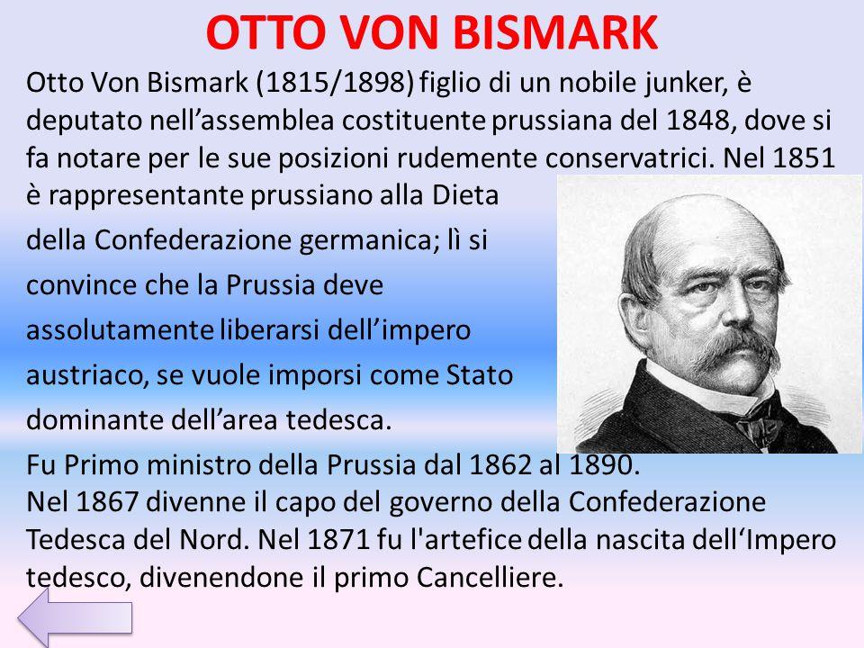 OTTO VON BISMARK Otto Von Bismark (1815/1898) figlio di un nobile junker, è deputato nell'assemblea costituente prussiana del 1848, dove si fa notare