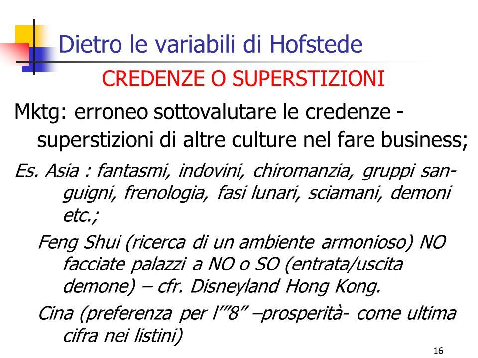 16 Dietro le variabili di Hofstede CREDENZE O SUPERSTIZIONI Mktg: erroneo sottovalutare le credenze - superstizioni di altre culture nel fare business