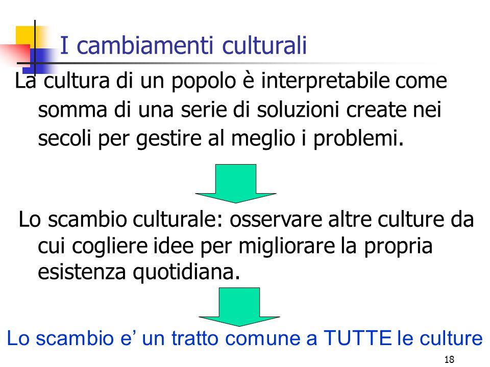 18 I cambiamenti culturali La cultura di un popolo è interpretabile come somma di una serie di soluzioni create nei secoli per gestire al meglio i pro