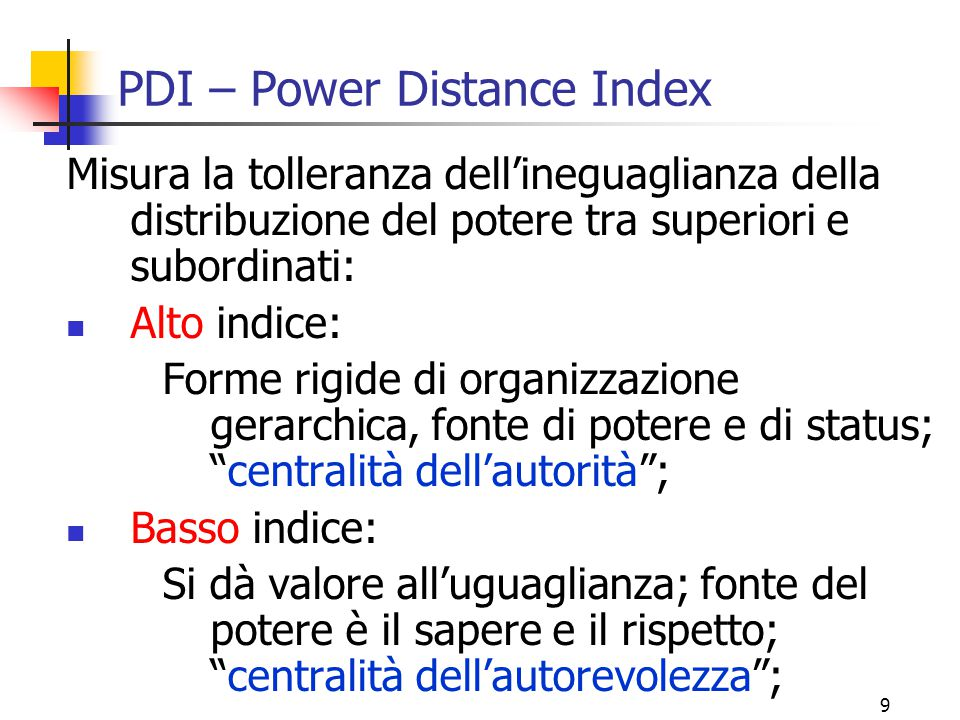 9 PDI – Power Distance Index Misura la tolleranza dell'ineguaglianza della distribuzione del potere tra superiori e subordinati: Alto indice: Forme ri