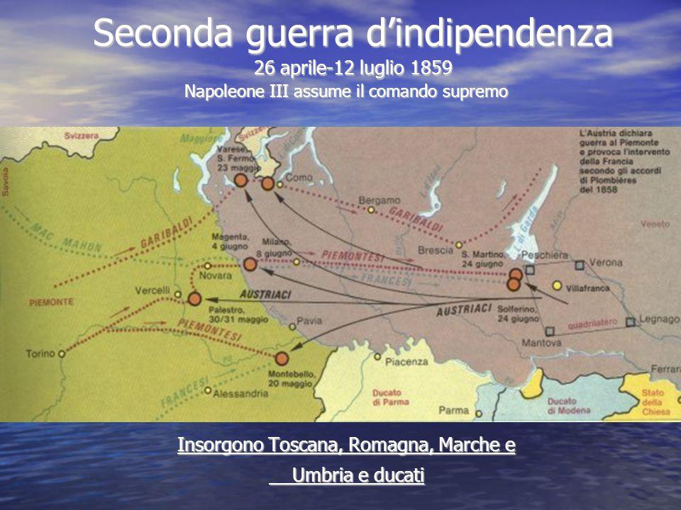 Seconda guerra d'indipendenza 26 aprile-12 luglio 1859 Napoleone III assume il comando supremo Insorgono Toscana, Romagna, Marche e Umbria e ducati Um