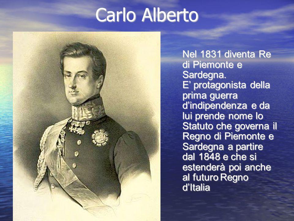 Carlo Alberto Nel 1831 diventa Re di Piemonte e Sardegna. E' protagonista della prima guerra d'indipendenza e da lui prende nome lo Statuto che govern