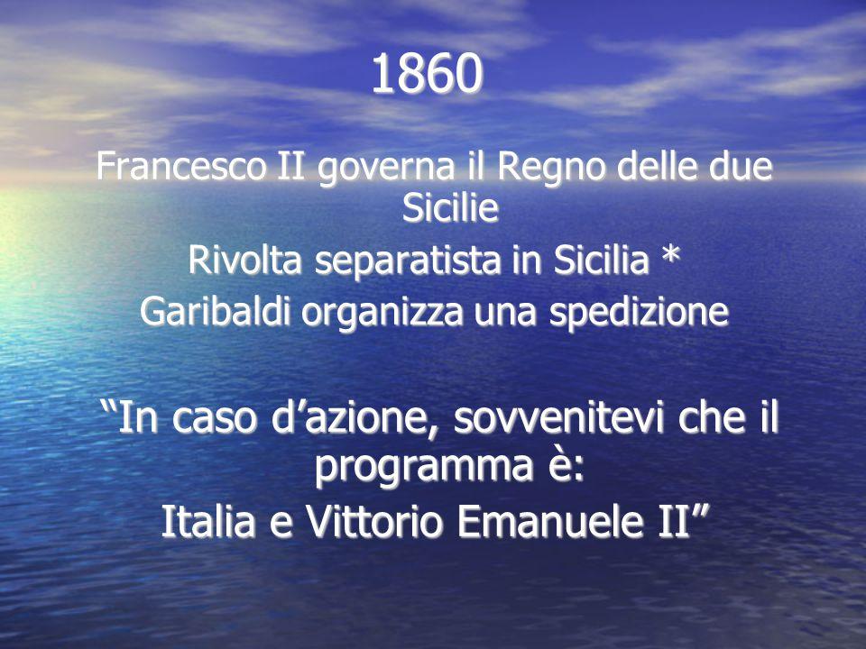 """1860 Francesco II governa il Regno delle due Sicilie Rivolta separatista in Sicilia * Garibaldi organizza una spedizione """"In caso d'azione, sovvenitev"""