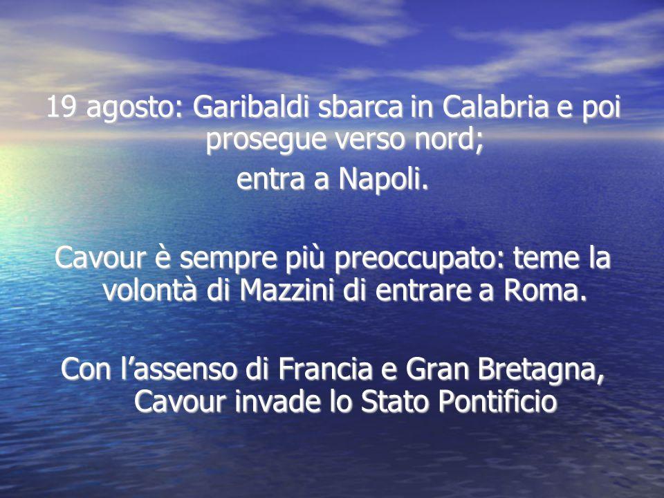 19 agosto: Garibaldi sbarca in Calabria e poi prosegue verso nord; entra a Napoli. Cavour è sempre più preoccupato: teme la volontà di Mazzini di entr