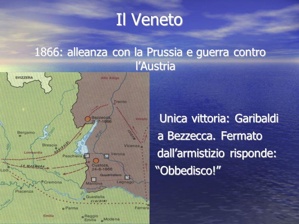 Il Veneto 1866: alleanza con la Prussia e guerra contro l'Austria Unica vittoria: Garibaldi Unica vittoria: Garibaldi a Bezzecca. Fermato a Bezzecca.