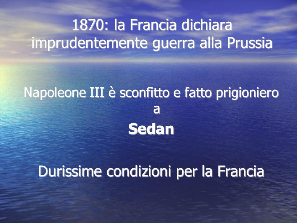 1870: la Francia dichiara imprudentemente guerra alla Prussia Napoleone III è sconfitto e fatto prigioniero a Sedan Durissime condizioni per la Franci