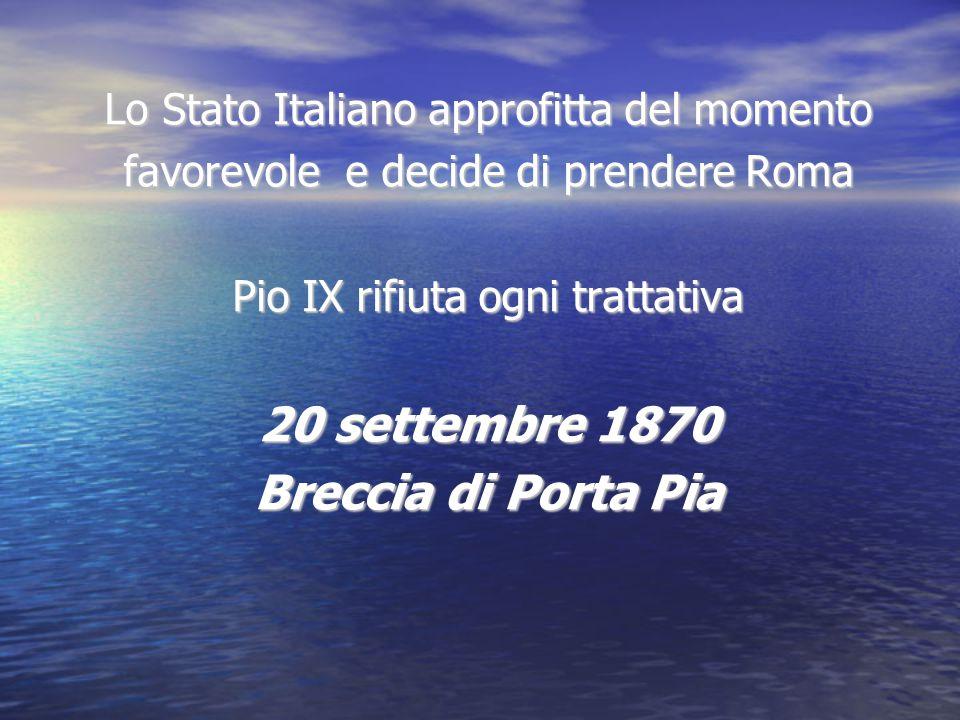 Lo Stato Italiano approfitta del momento favorevole e decide di prendere Roma Pio IX rifiuta ogni trattativa 20 settembre 1870 Breccia di Porta Pia