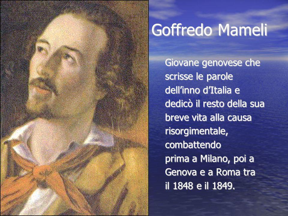 Goffredo Mameli Goffredo Mameli Giovane genovese che scrisse le parole dell'inno d'Italia e dedicò il resto della sua breve vita alla causa risorgimen
