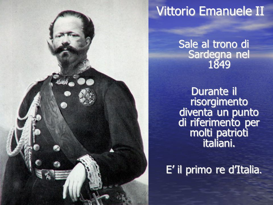 Vittorio Emanuele II Sale al trono di Sardegna nel 1849 Durante il risorgimento diventa un punto di riferimento per molti patrioti italiani. E' il pri