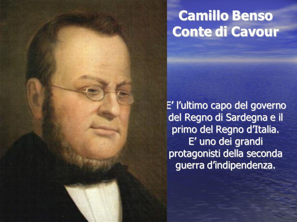 Camillo Benso Conte di Cavour E' l'ultimo capo del governo del Regno di Sardegna e il primo del Regno d'Italia. E' uno dei grandi protagonisti della s