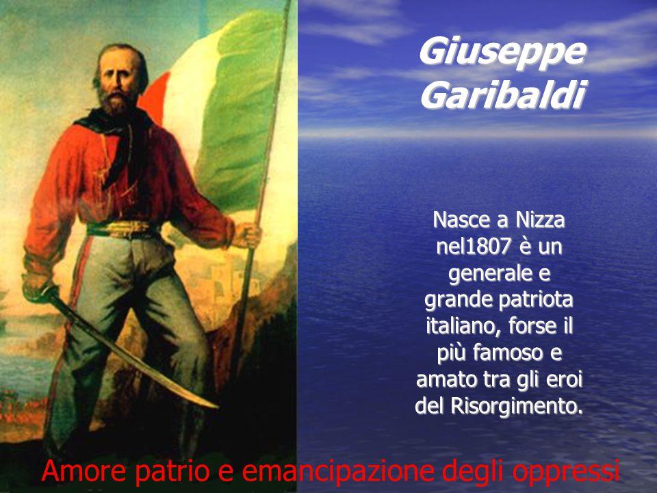Giuseppe Garibaldi Nasce a Nizza nel1807 è un generale e grande patriota italiano, forse il più famoso e amato tra gli eroi del Risorgimento. Giuseppe