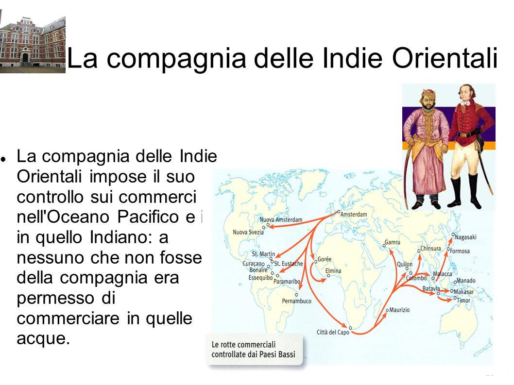 La compagnia delle Indie Orientali La compagnia delle Indie Orientali impose il suo controllo sui commerci nell'Oceano Pacifico e in in quello Indiano