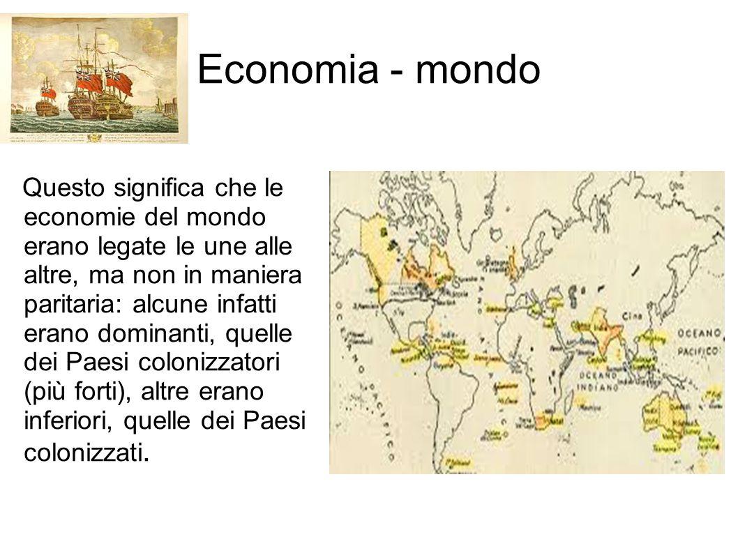 Economia - mondo Questo significa che le economie del mondo erano legate le une alle altre, ma non in maniera paritaria: alcune infatti erano dominant