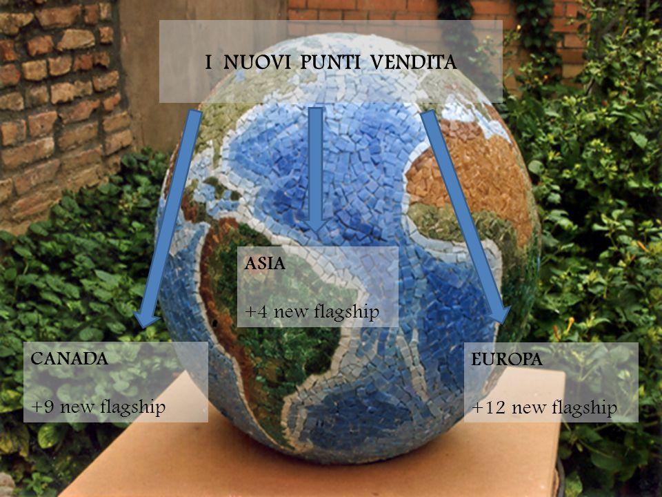 I NUOVI PUNTI VENDITA EUROPA +12 new flagship ASIA +4 new flagship CANADA +9 new flagship