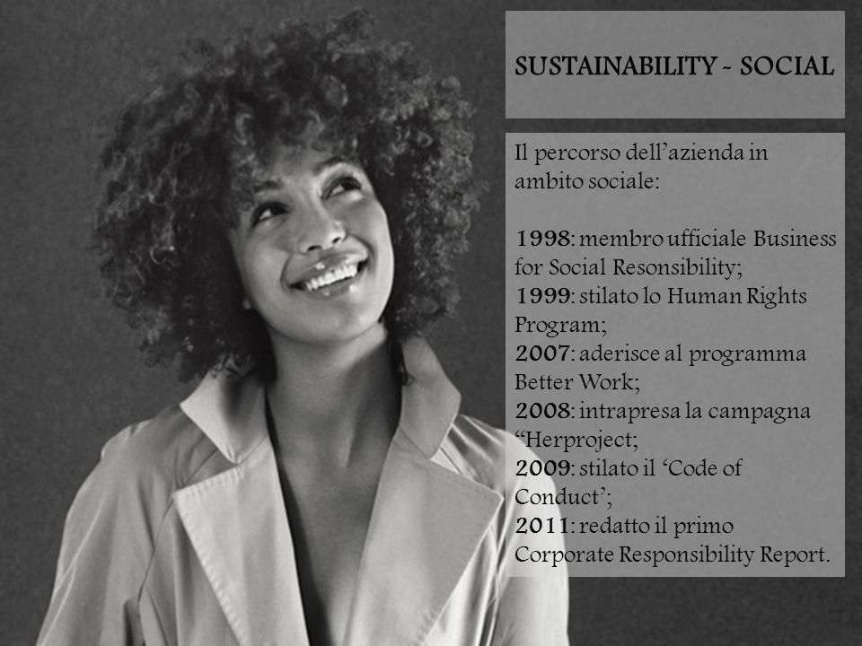SUSTAINABILITY - SOCIAL Il percorso dell'azienda in ambito sociale: 1998: membro ufficiale Business for Social Resonsibility; 1999: stilato lo Human Rights Program; 2007: aderisce al programma Better Work; 2008: intrapresa la campagna Herproject; 2009: stilato il 'Code of Conduct'; 2011: redatto il primo Corporate Responsibility Report.