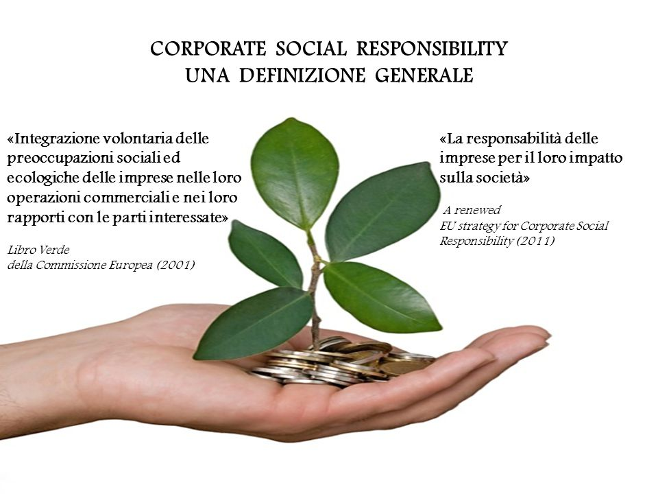 CORPORATE SOCIAL RESPONSIBILITY UNA DEFINIZIONE GENERALE «Integrazione volontaria delle preoccupazioni sociali ed ecologiche delle imprese nelle loro operazioni commerciali e nei loro rapporti con le parti interessate» Libro Verde della Commissione Europea (2001) «La responsabilità delle imprese per il loro impatto sulla società» A renewed EU strategy for Corporate Social Responsibility (2011)