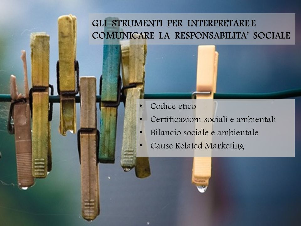 GLI STRUMENTI PER INTERPRETARE E COMUNICARE LA RESPONSABILITA' SOCIALE Codice etico Certificazioni sociali e ambientali Bilancio sociale e ambientale Cause Related Marketing
