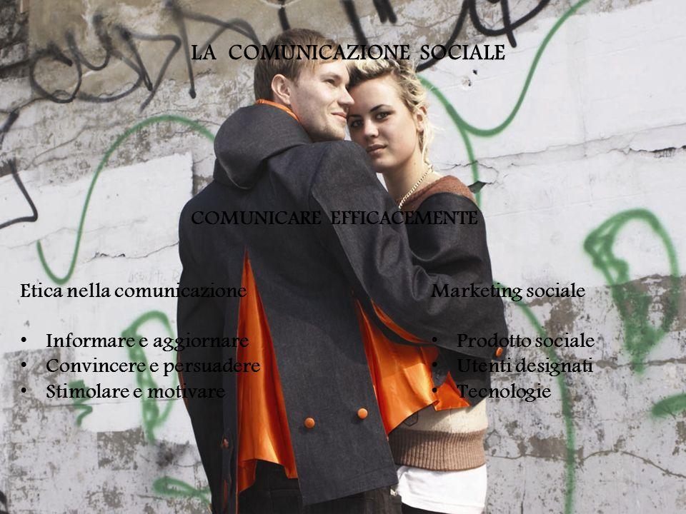 LA COMUNICAZIONE SOCIALE Etica nella comunicazione Informare e aggiornare Convincere e persuadere Stimolare e motivare Marketing sociale Prodotto sociale Utenti designati Tecnologie COMUNICARE EFFICACEMENTE