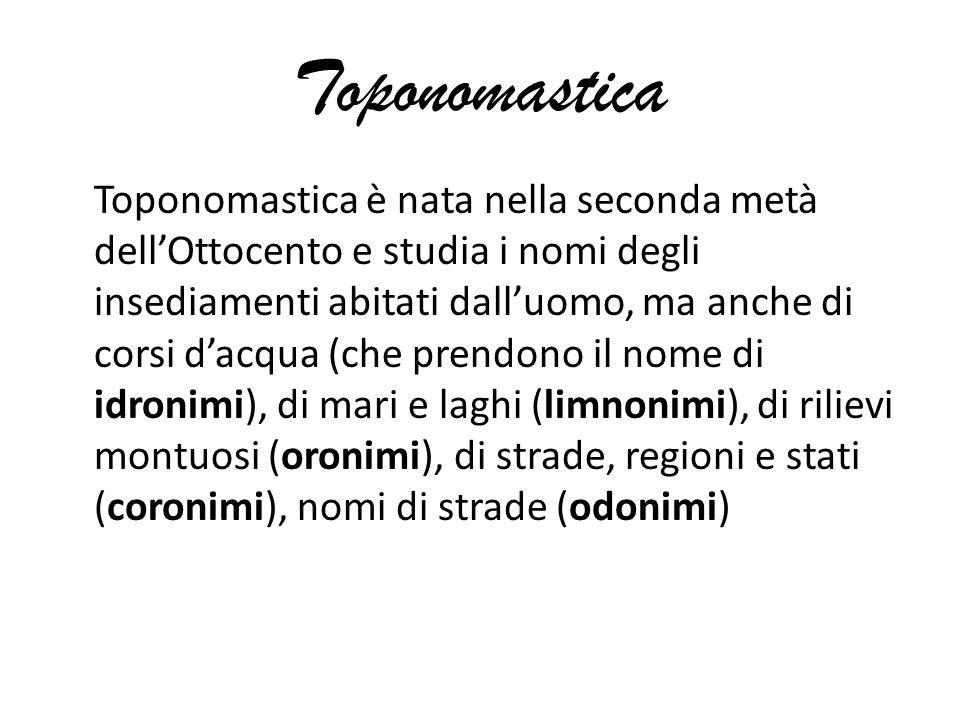 Toponomastica Toponomastica è nata nella seconda metà dell'Ottocento e studia i nomi degli insediamenti abitati dall'uomo, ma anche di corsi d'acqua (che prendono il nome di idronimi), di mari e laghi (limnonimi), di rilievi montuosi (oronimi), di strade, regioni e stati (coronimi), nomi di strade (odonimi)