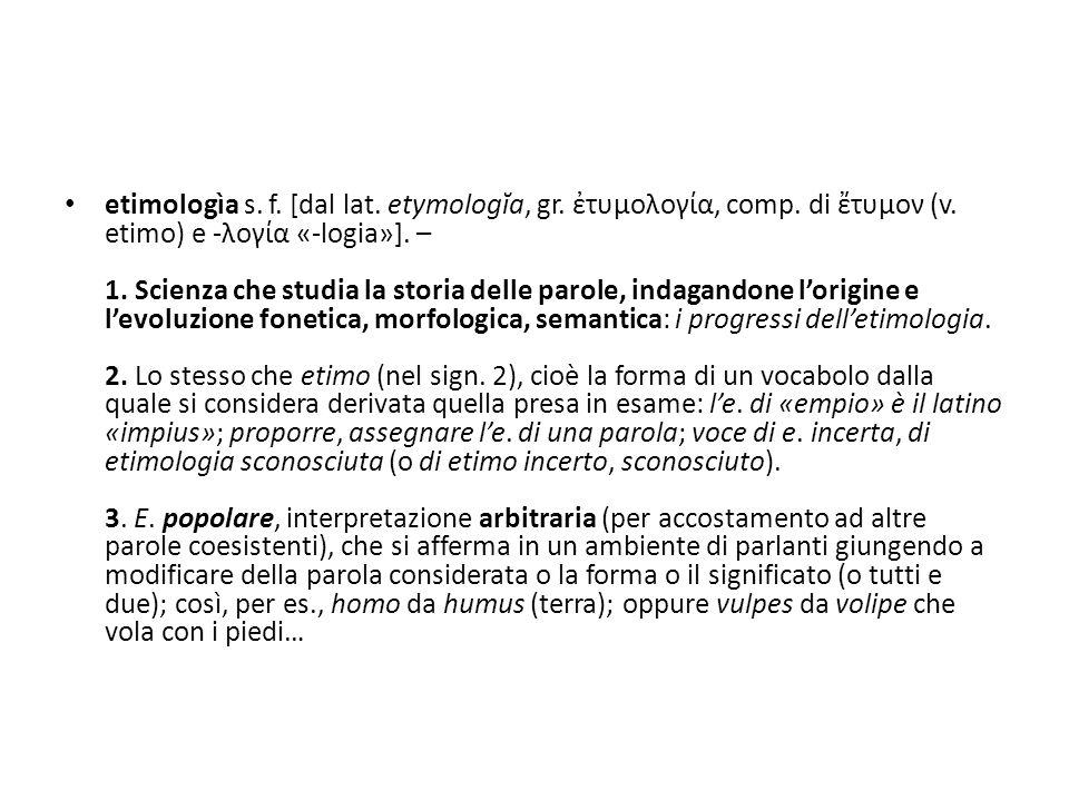 etimologìa s.f. [dal lat. etymologĭa, gr. ἐτυμολογία, comp.