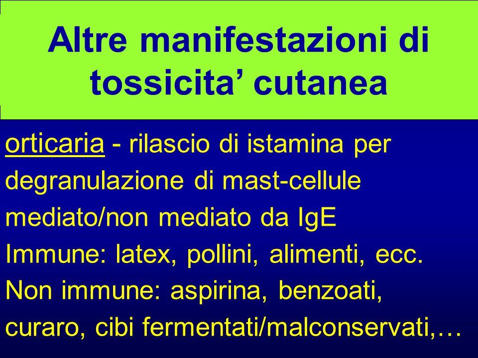 Altre manifestazioni di tossicita' cutanea orticaria - rilascio di istamina per degranulazione di mast-cellule mediato/non mediato da IgE Immune: latex, pollini, alimenti, ecc.
