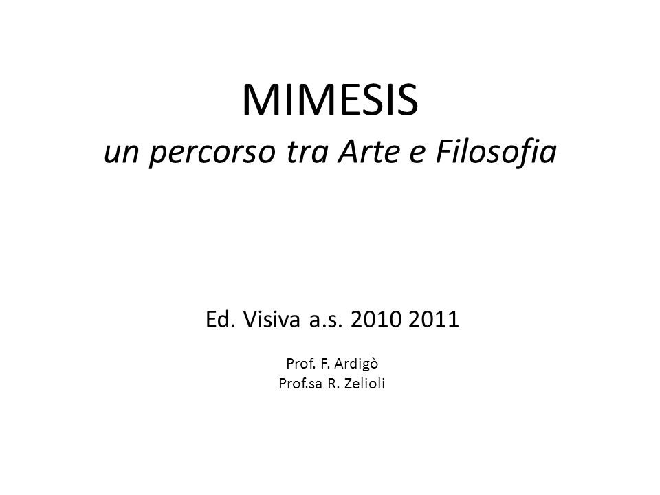 MIMESIS un percorso tra Arte e Filosofia Ed. Visiva a.s. 2010 2011 Prof. F. Ardigò Prof.sa R. Zelioli