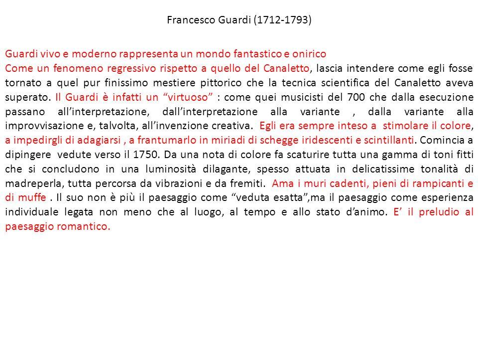 Francesco Guardi (1712-1793) Guardi vivo e moderno rappresenta un mondo fantastico e onirico Come un fenomeno regressivo rispetto a quello del Canalet