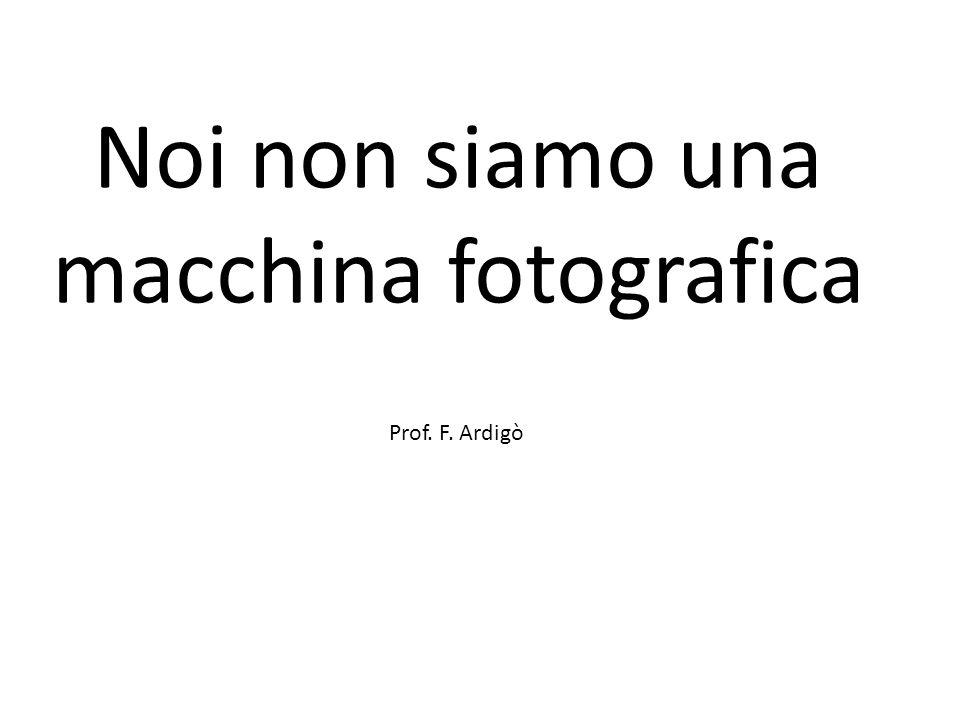 Noi non siamo una macchina fotografica Prof. F. Ardigò