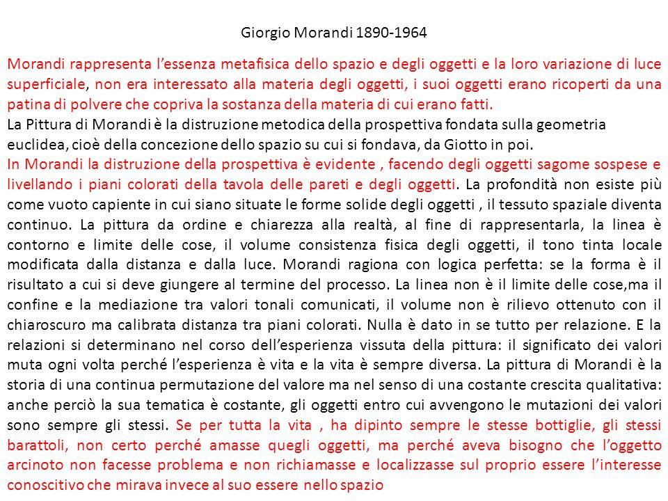 Giorgio Morandi 1890-1964 Morandi rappresenta l'essenza metafisica dello spazio e degli oggetti e la loro variazione di luce superficiale, non era int