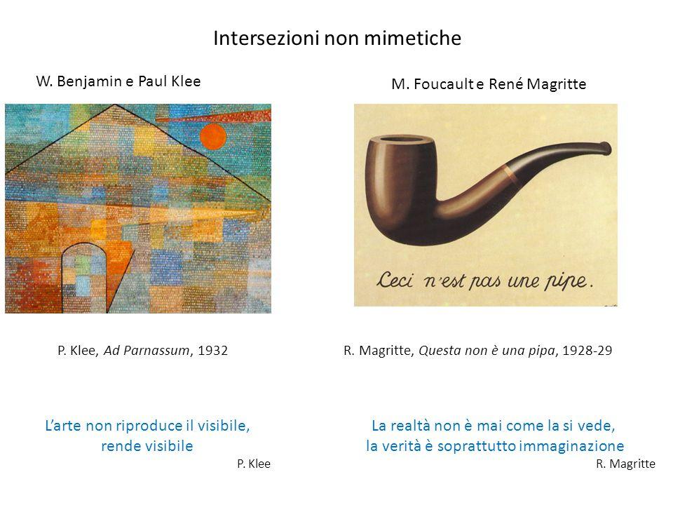 Intersezioni non mimetiche W. Benjamin e Paul Klee M. Foucault e René Magritte L'arte non riproduce il visibile, rende visibile P. Klee P. Klee, Ad Pa