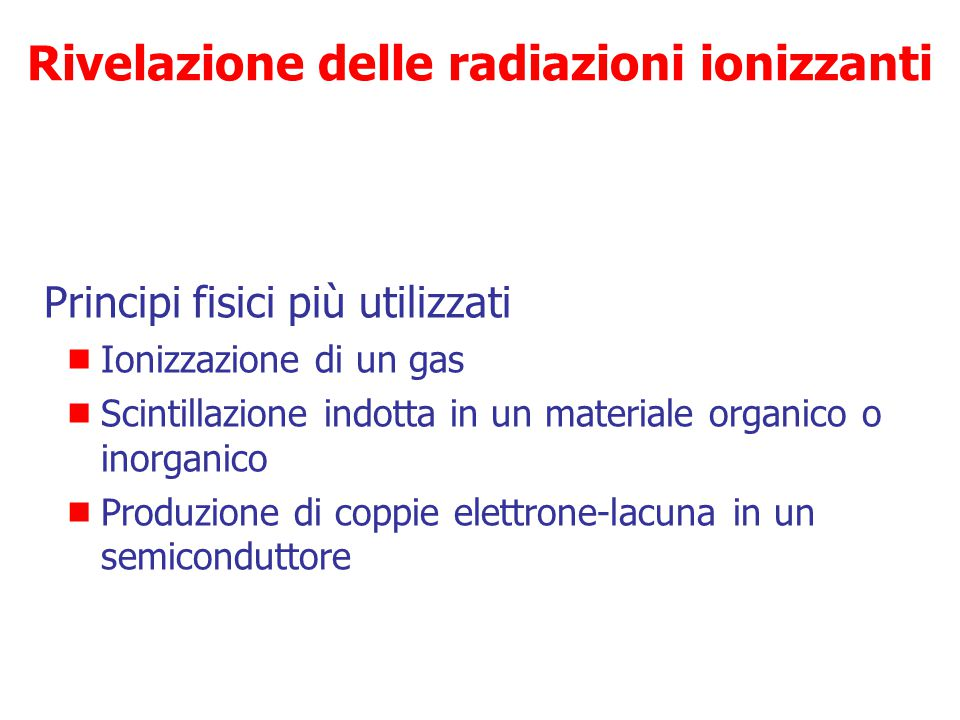 Rivelazione delle radiazioni ionizzanti Misura di una grandezza  Carica  Corrente elettrica  Calore  Luce  Effetto chimico  Opacizzaizone di sos