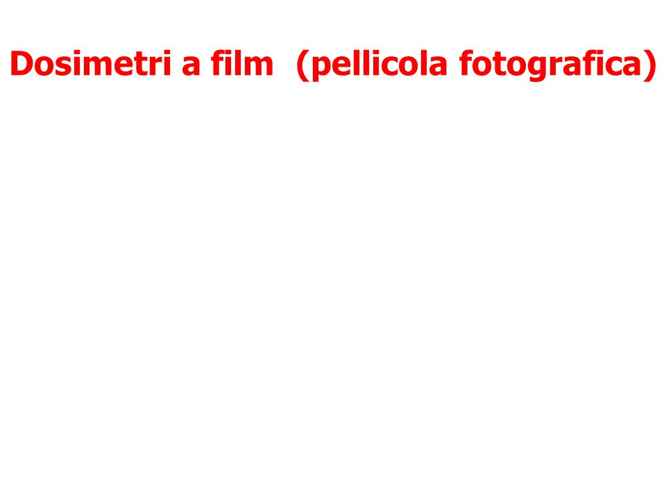 Dosimetri a film (pellicola fotografica) L'annerimento della pellicola provocato dall'assorbimento delle R.I. è messo in relazione alla dose assorbita