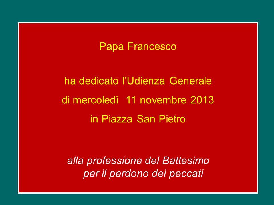 Papa Francesco ha dedicato l'Udienza Generale di mercoledì 11 novembre 2013 in Piazza San Pietro alla professione del Battesimo per il perdono dei peccati Papa Francesco ha dedicato l'Udienza Generale di mercoledì 11 novembre 2013 in Piazza San Pietro alla professione del Battesimo per il perdono dei peccati