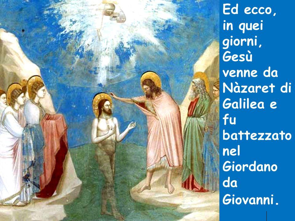 Ed ecco, in quei giorni, Gesù venne da Nàzaret di Galilea e fu battezzato nel Giordano da Giovanni.