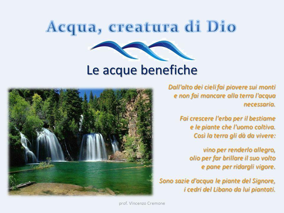 prof. Vincenzo Cremone Le acque benefiche Dall'alto dei cieli fai piovere sui monti e non fai mancare alla terra l'acqua necessaria. Fai crescere l'er