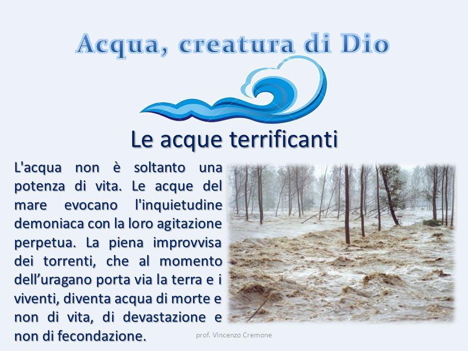 prof. Vincenzo Cremone Le acque terrificanti L'acqua non è soltanto una potenza di vita. Le acque del mare evocano l'inquietudine demoniaca con la lor