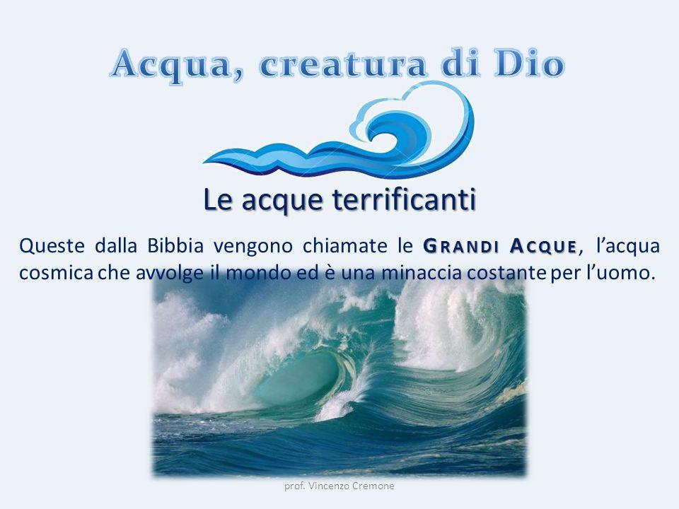 prof. Vincenzo Cremone Le acque terrificanti G RANDI A CQUE Queste dalla Bibbia vengono chiamate le G RANDI A CQUE, l'acqua cosmica che avvolge il mon