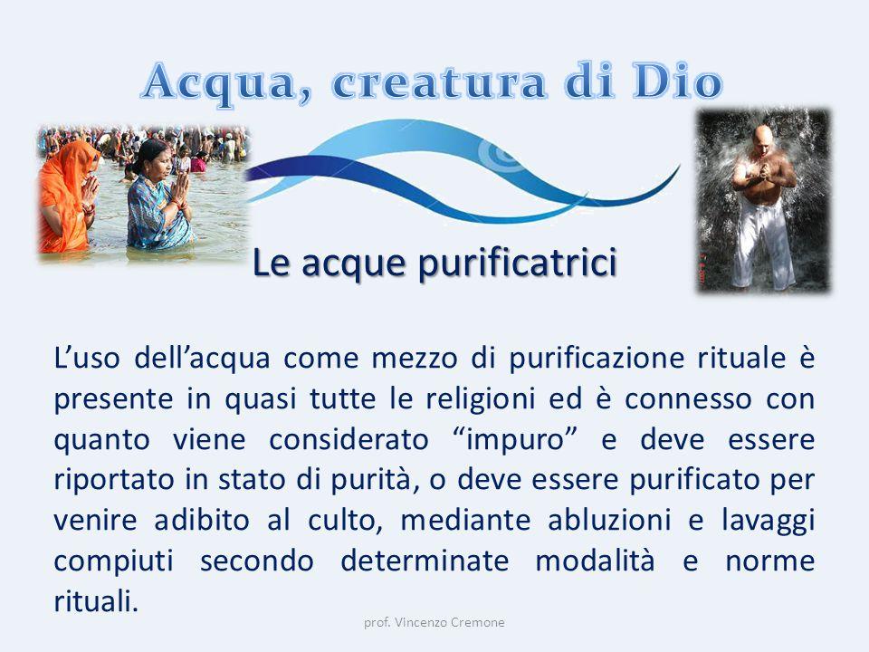 prof. Vincenzo Cremone Le acque purificatrici L'uso dell'acqua come mezzo di purificazione rituale è presente in quasi tutte le religioni ed è conness