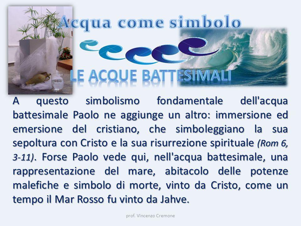 prof. Vincenzo Cremone A questo simbolismo fondamentale dell'acqua battesimale Paolo ne aggiunge un altro: immersione ed emersione del cristiano, che