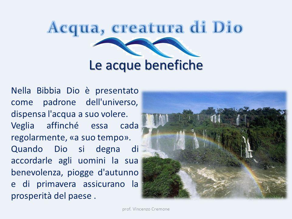 prof. Vincenzo Cremone Le acque benefiche Nella Bibbia Dio è presentato come padrone dell'universo, dispensa l'acqua a suo volere. Veglia affinché ess