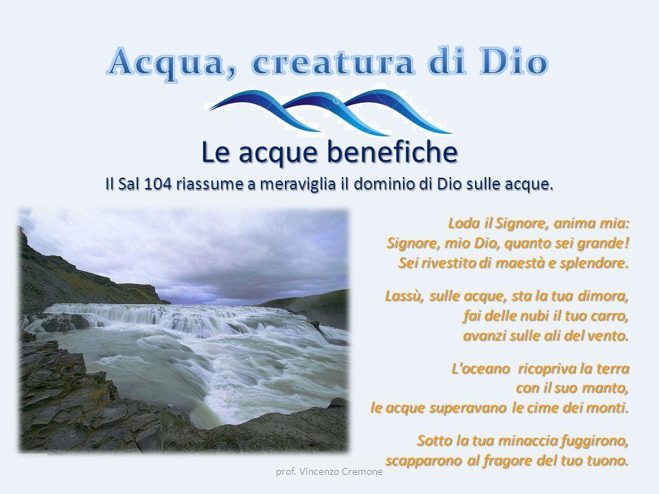 prof. Vincenzo Cremone Le acque benefiche Il Sal 104 riassume a meraviglia il dominio di Dio sulle acque. Loda il Signore, anima mia: Signore, mio Dio